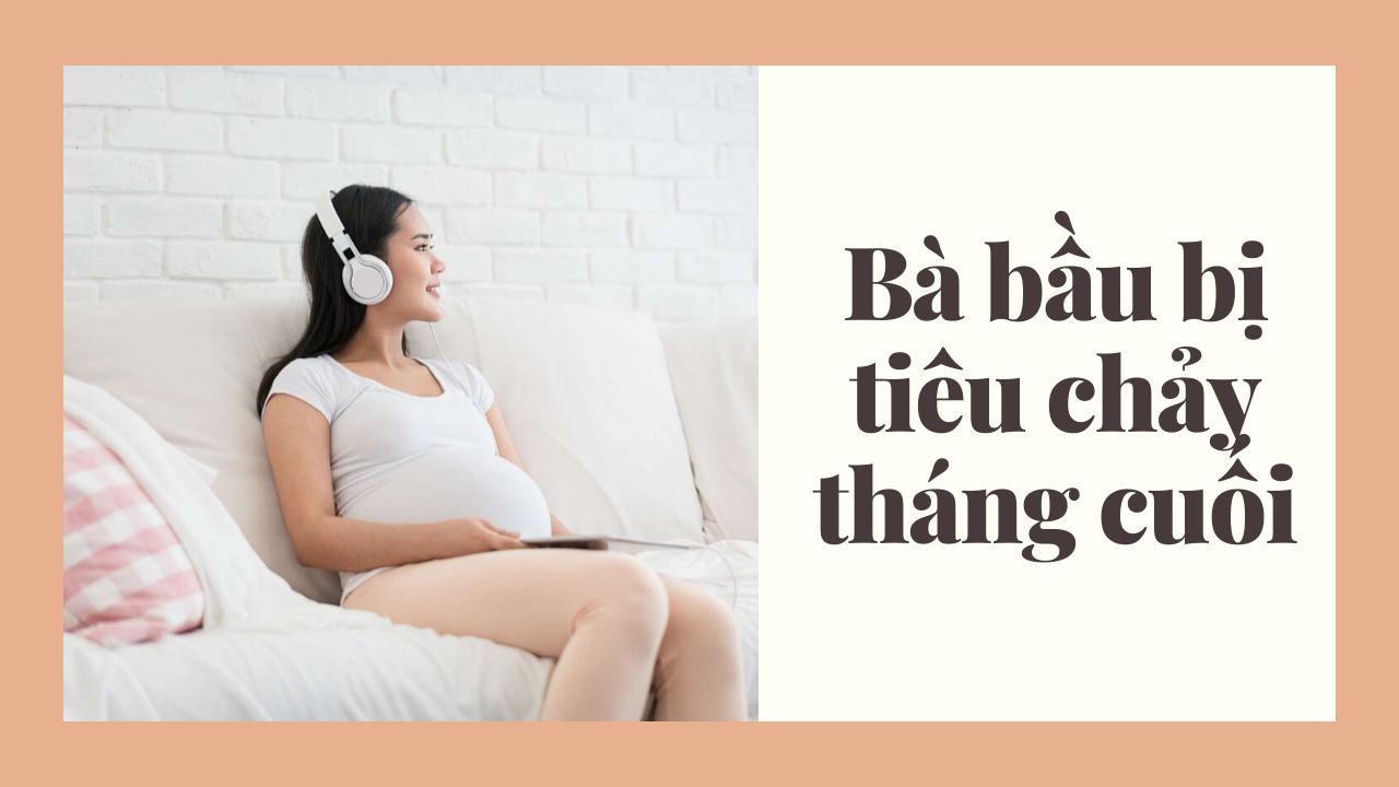 Bà bầu bị tiêu chảy tháng cuối có nguy hiểm không?
